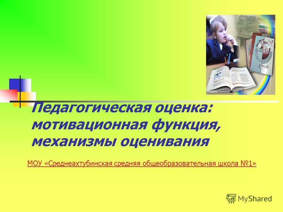 Педагогическая оценка: мотивационная функция, механизмы оценивания МОУ «Среднеахтубинская средняя общеобразовательная школа 1»