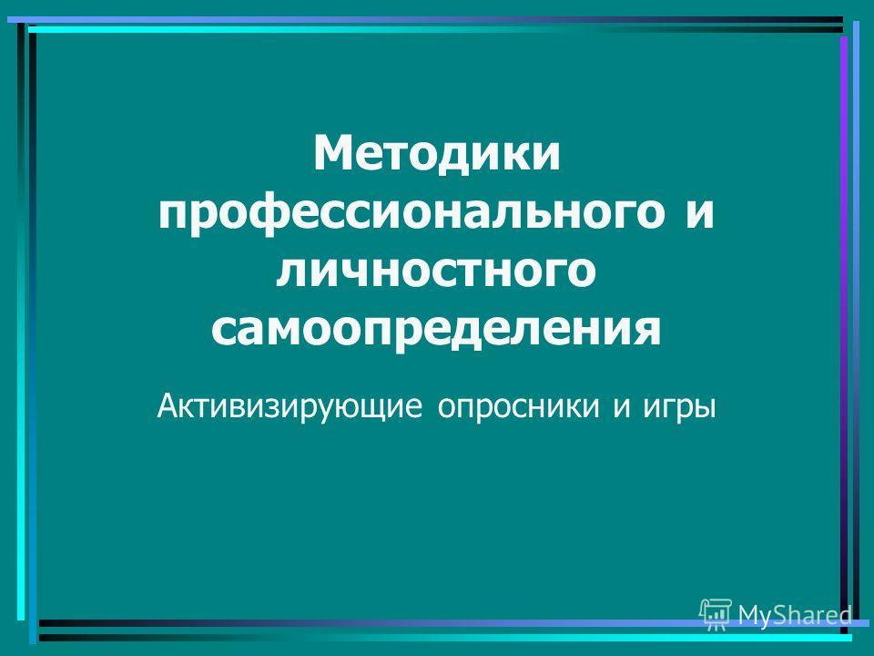Методики профессионального и личностного самоопределения Активизирующие опросники и игры