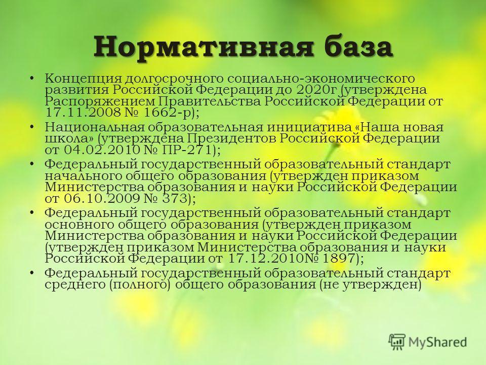 Нормативная база Концепция долгосрочного социально-экономического развития Российской Федерации до 2020г (утверждена Распоряжением Правительства Российской Федерации от 17.11.2008 1662-р); Национальная образовательная инициатива «Наша новая школа» (у