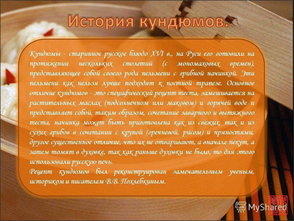 Кундюмы - старинное русское блюдо XVI в., на Руси его готовили на протяжении нескольких столетий (с мономаховых времен), представляющее собой своего рода пельмени с грибной начинкой. Эти пельмени как нельзя лучше подходят к постной трапезе. Основное