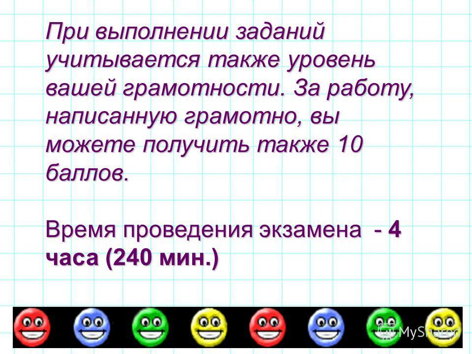 При выполнении заданий учитывается также уровень вашей грамотности. За работу, написанную грамотно, вы можете получить также 10 баллов. Время проведения экзамена - 4 часа (240 мин.)