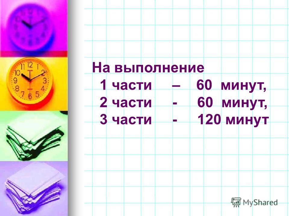 На выполнение 1 части – 60 минут, 2 части - 60 минут, 3 части - 120 минут