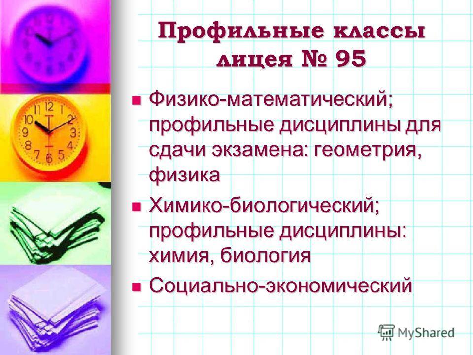 Профильные классы лицея 95 Физико-математический; профильные дисциплины для сдачи экзамена: геометрия, физика Физико-математический; профильные дисциплины для сдачи экзамена: геометрия, физика Химико-биологический; профильные дисциплины: химия, биоло