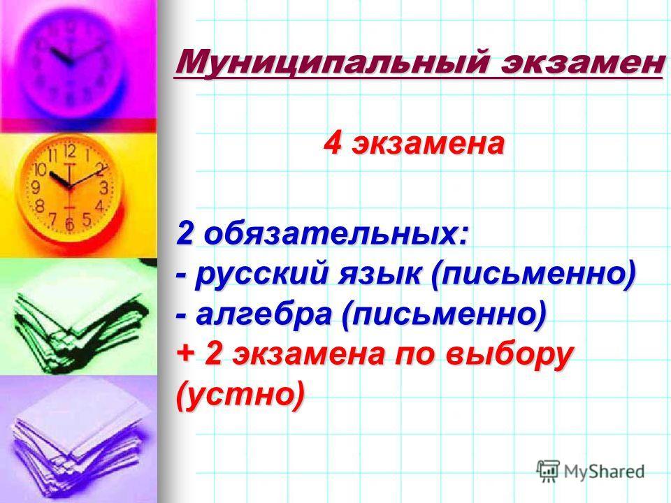 Муниципальный экзамен 4 экзамена 2 обязательных: - русский язык (письменно) - алгебра (письменно) + 2 экзамена по выбору (устно)