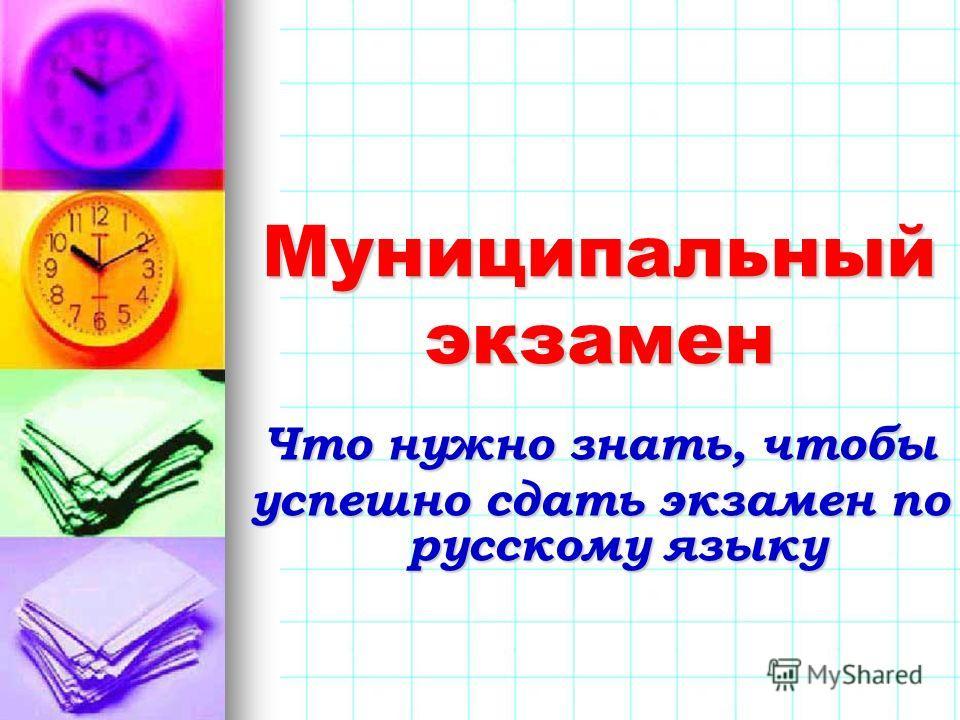 Муниципальный экзамен Что нужно знать, чтобы успешно сдать экзамен по русскому языку