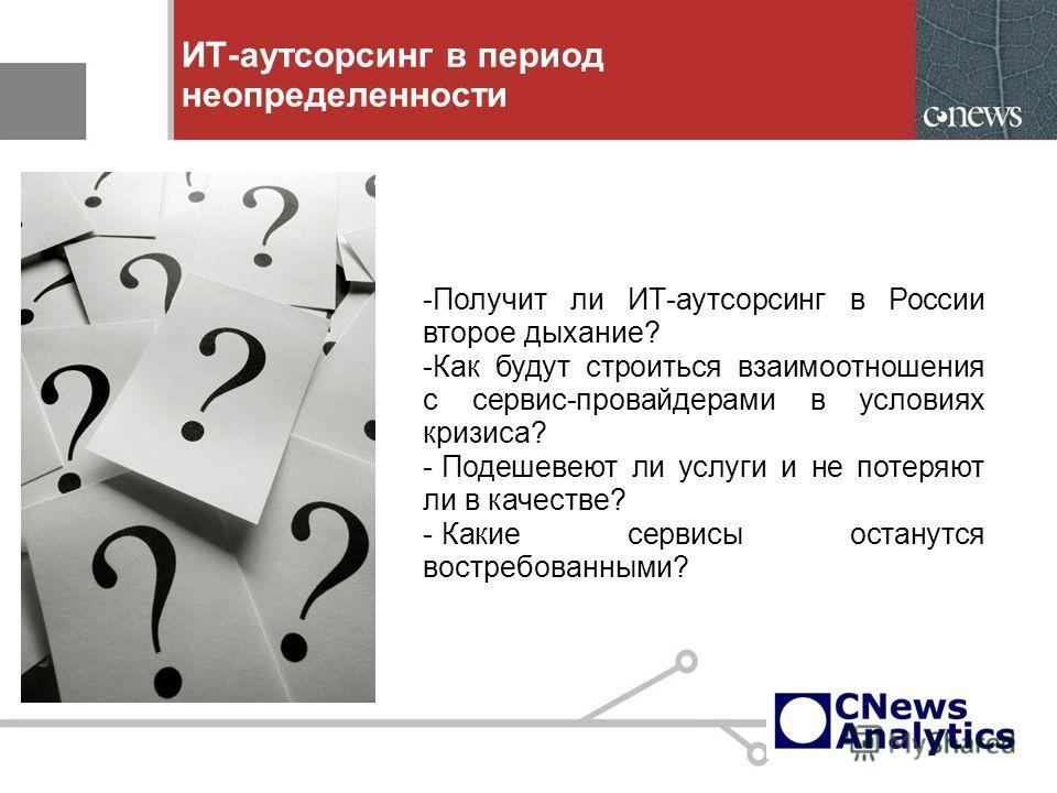 ИТ-аутсорсинг в период неопределенности -Получит ли ИТ-аутсорсинг в России второе дыхание? -Как будут строиться взаимоотношения с сервис-провайдерами в условиях кризиса? - Подешевеют ли услуги и не потеряют ли в качестве? - Какие сервисы останутся во