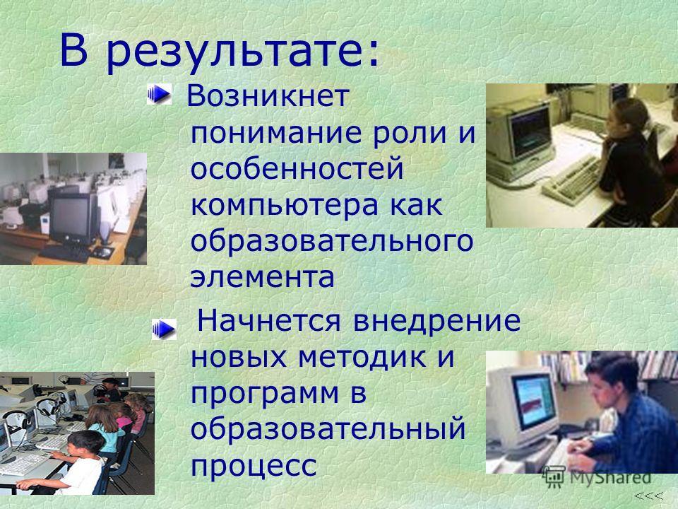 В результате: Возникнет понимание роли и особенностей компьютера как образовательного элемента Начнется внедрение новых методик и программ в образовательный процесс
