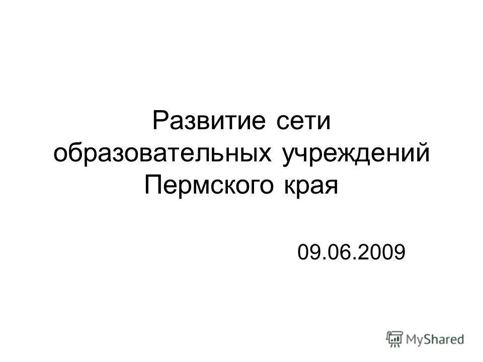 Развитие сети образовательных учреждений Пермского края 09.06.2009