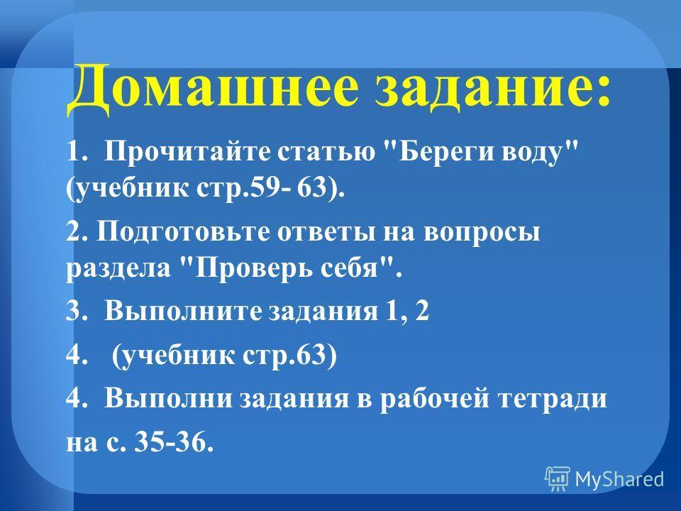 Домашнее задание: 1. Прочитайте статью Береги воду (учебник стр.59- 63). 2. Подготовьте ответы на вопросы раздела Проверь себя. 3.Выполните задания 1, 2 4. (учебник стр.63) 4. Выполни задания в рабочей тетради на с. 35-36.