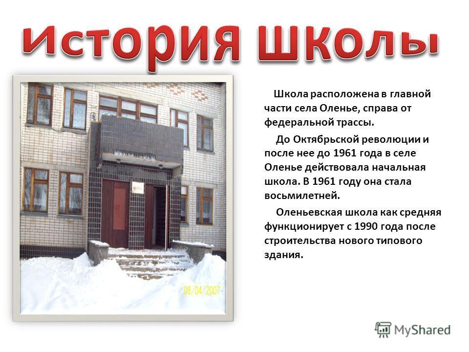 Школа расположена в главной части села Оленье, справа от федеральной трассы. До Октябрьской революции и после нее до 1961 года в селе Оленье действовала начальная школа. В 1961 году она стала восьмилетней. Оленьевская школа как средняя функционирует