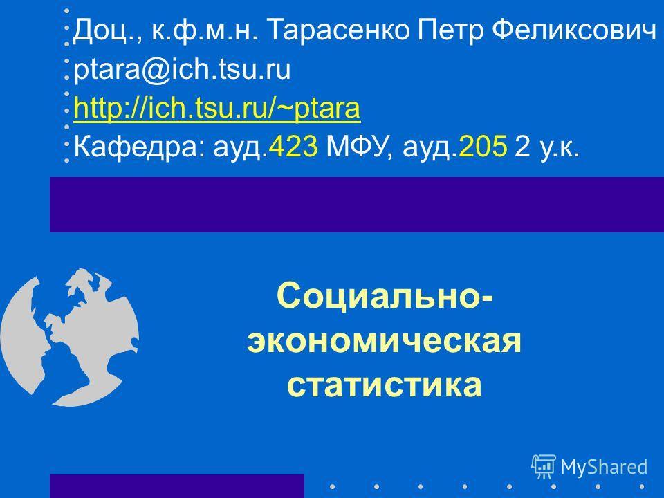 Социально- экономическая статистика Доц., к.ф.м.н. Тарасенко Петр Феликсович ptara@ich.tsu.ru http://ich.tsu.ru/~ptara Кафедра: ауд.423 МФУ, ауд.205 2 у.к.