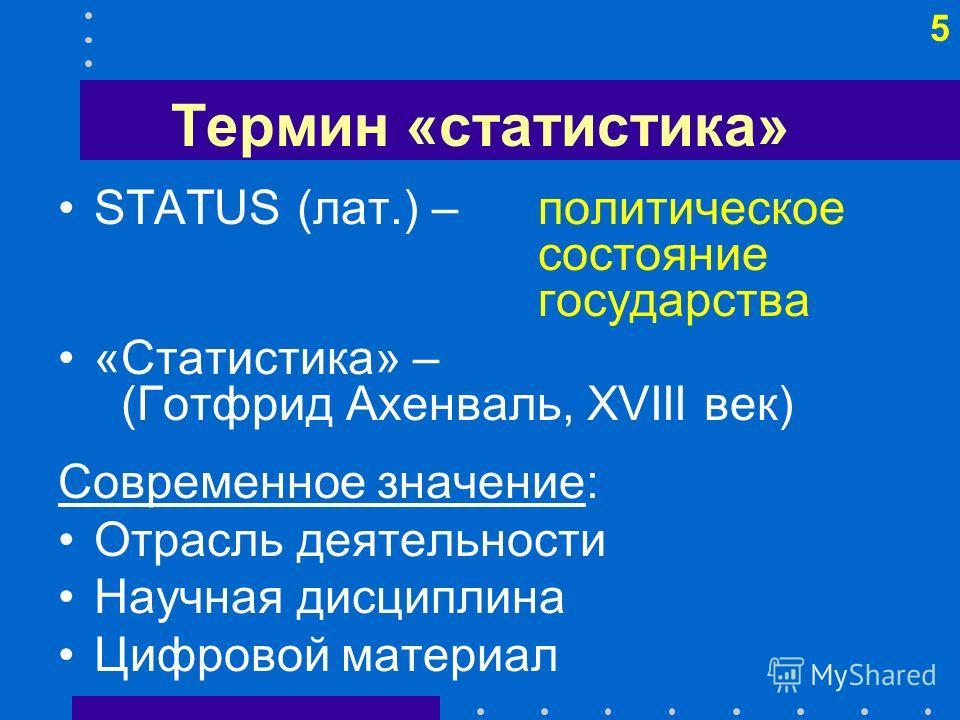 5 Термин «статистика» STATUS (лат.) – политическое состояние государства «Статистика» – (Готфрид Ахенваль, XVIII век) Современное значение: Отрасль деятельности Научная дисциплина Цифровой материал