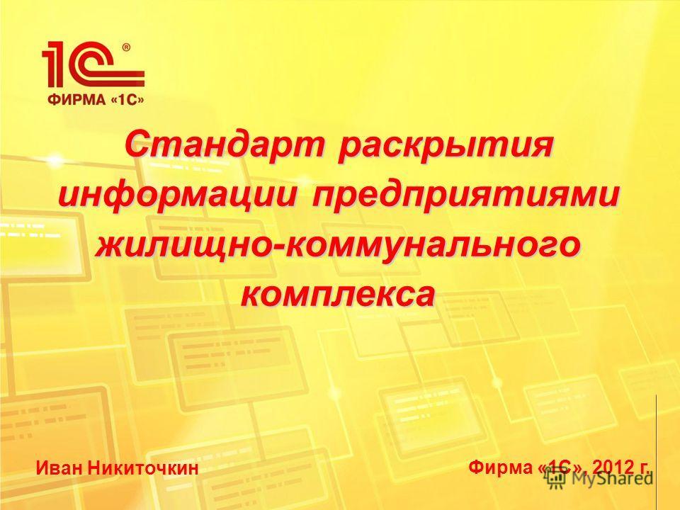 Фирма «1С», 2012 г. Стандарт раскрытия информации предприятиями жилищно-коммунального комплекса Иван Никиточкин