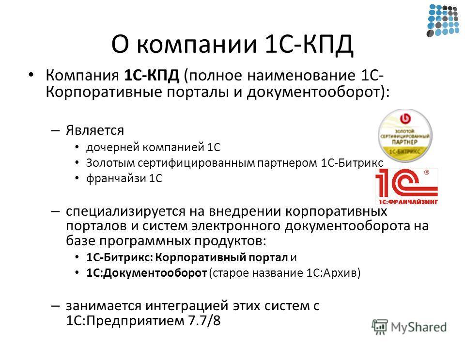 О компании 1С-КПД Компания 1С-КПД (полное наименование 1С- Корпоративные порталы и документооборот): – Является дочерней компанией 1С Золотым сертифицированным партнером 1С-Битрикс франчайзи 1С – специализируется на внедрении корпоративных порталов и