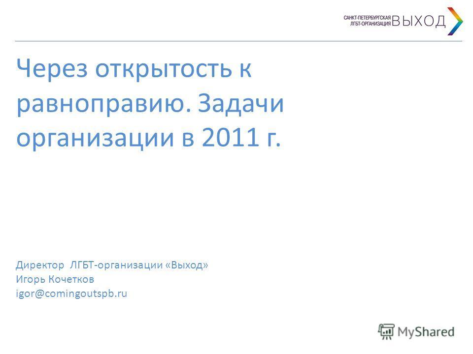 Через открытость к равноправию. Задачи организации в 2011 г. Директор ЛГБТ-организации «Выход» Игорь Кочетков igor@comingoutspb.ru