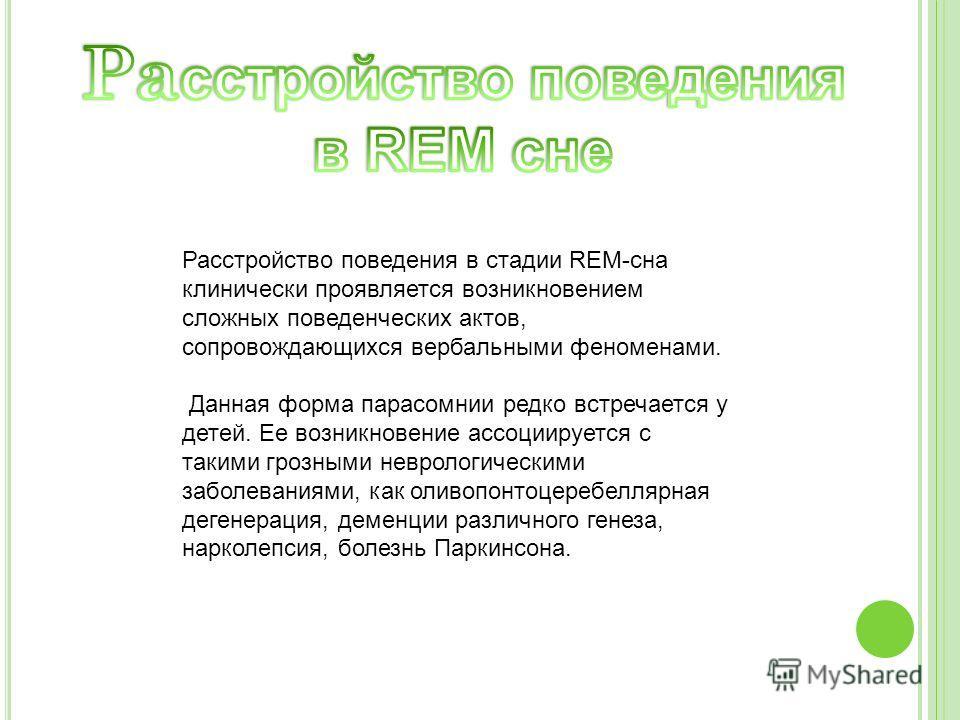 Расстройство поведения в стадии REM-сна клинически проявляется возникновением сложных поведенческих актов, сопровождающихся вербальными феноменами. Данная форма парасомнии редко встречается у детей. Ее возникновение ассоциируется с такими грозными не