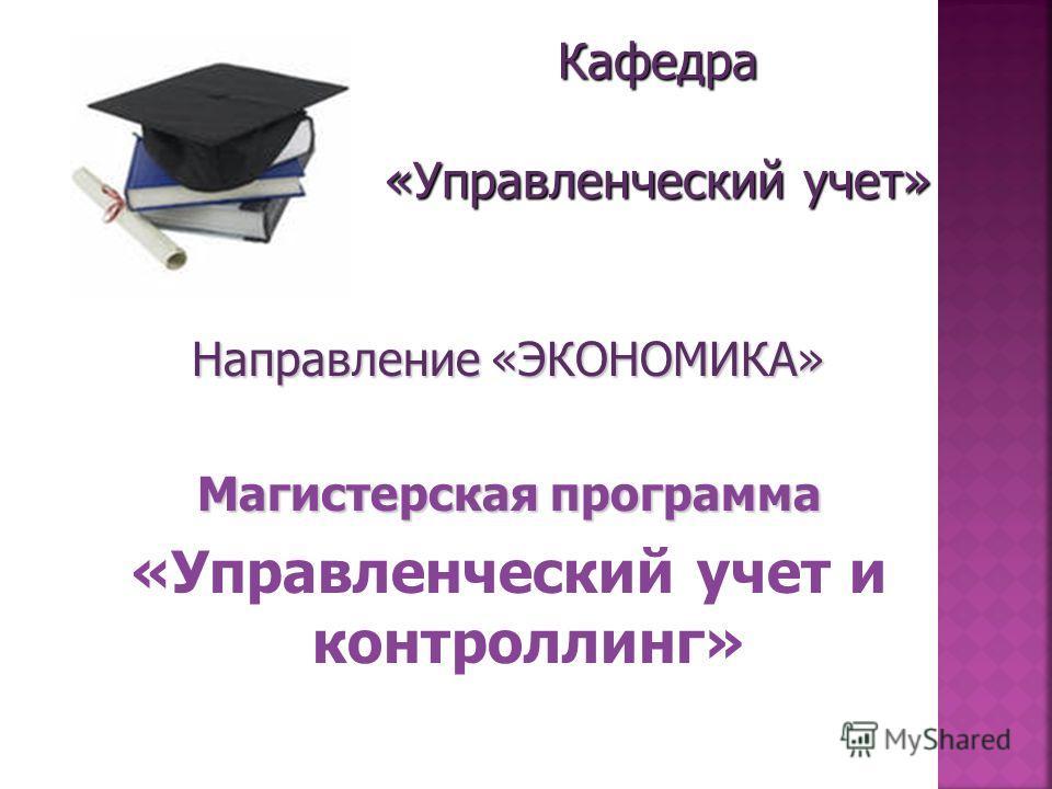 Кафедра «Управленческий учет» Направление «ЭКОНОМИКА» Магистерская программа «Управленческий учет и контроллинг»