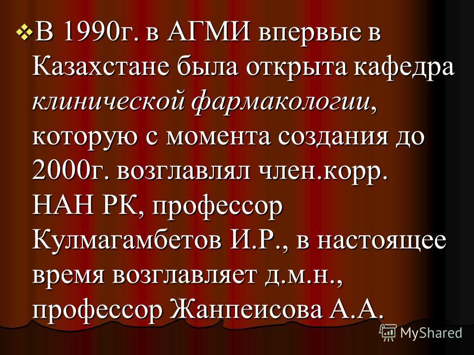 В 1990г. в АГМИ впервые в Казахстане была открыта кафедра клинической фармакологии, которую с момента создания до 2000г. возглавлял член.корр. НАН РК, профессор Кулмагамбетов И.Р., в настоящее время возглавляет д.м.н., профессор Жанпеисова А.А. В 199