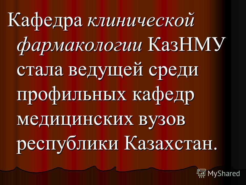 Кафедра клинической фармакологии КазНМУ стала ведущей среди профильных кафедр медицинских вузов республики Казахстан.