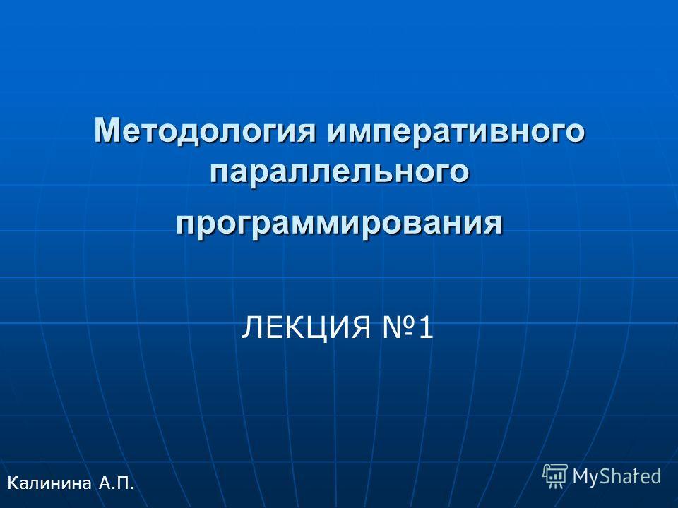 1 Методология императивного параллельного программирования ЛЕКЦИЯ 1 Калинина А.П.
