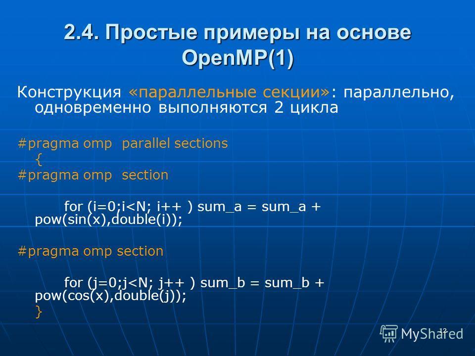 12 2.4. Простые примеры на основе OpenMP(1) Конструкция «параллельные секции»: параллельно, одновременно выполняются 2 цикла #pragma omp parallel sections { #pragma omp section for (i=0;i