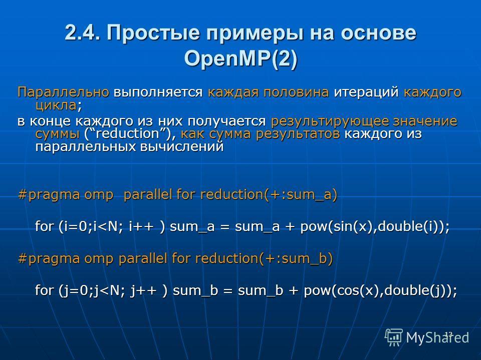 13 2.4. Простые примеры на основе OpenMP(2) Параллельно выполняется каждая половина итераций каждого цикла; в конце каждого из них получается результирующее значение суммы (reduction), как сумма результатов каждого из параллельных вычислений #pragma