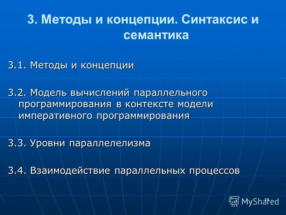 19 3. Методы и концепции. Синтаксис и семантика 3.1. Методы и концепции 3.2. Модель вычислений параллельного программирования в контексте модели императивного программирования 3.3. Уровни параллелелизма 3.4. Взаимодействие параллельных процессов