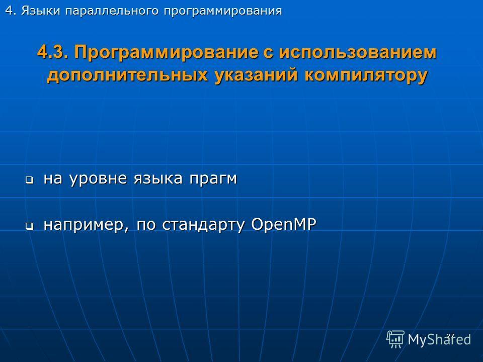 27 4.3. Программирование с использованием дополнительных указаний компилятору на уровне языка прагм на уровне языка прагм например, по стандарту OpenMP например, по стандарту OpenMP 4. Языки параллельного программирования