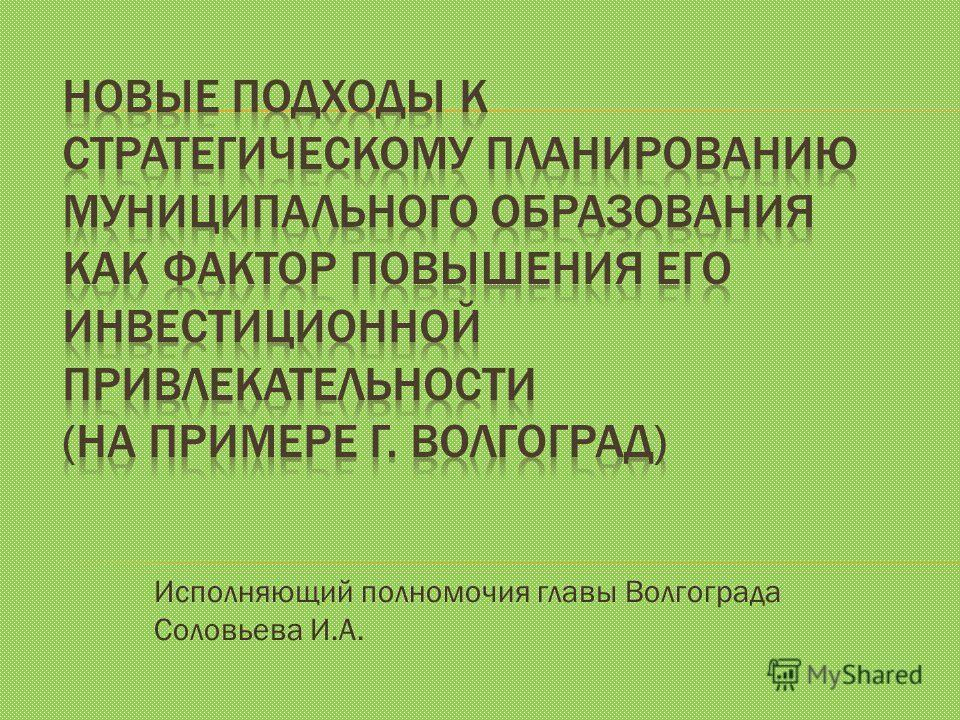 Исполняющий полномочия главы Волгограда Соловьева И.А.