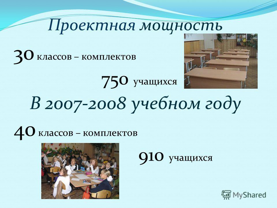 Проектная мощность 30 классов – комплектов 750 учащихся В 2007-2008 учебном году 40 классов – комплектов 910 учащихся