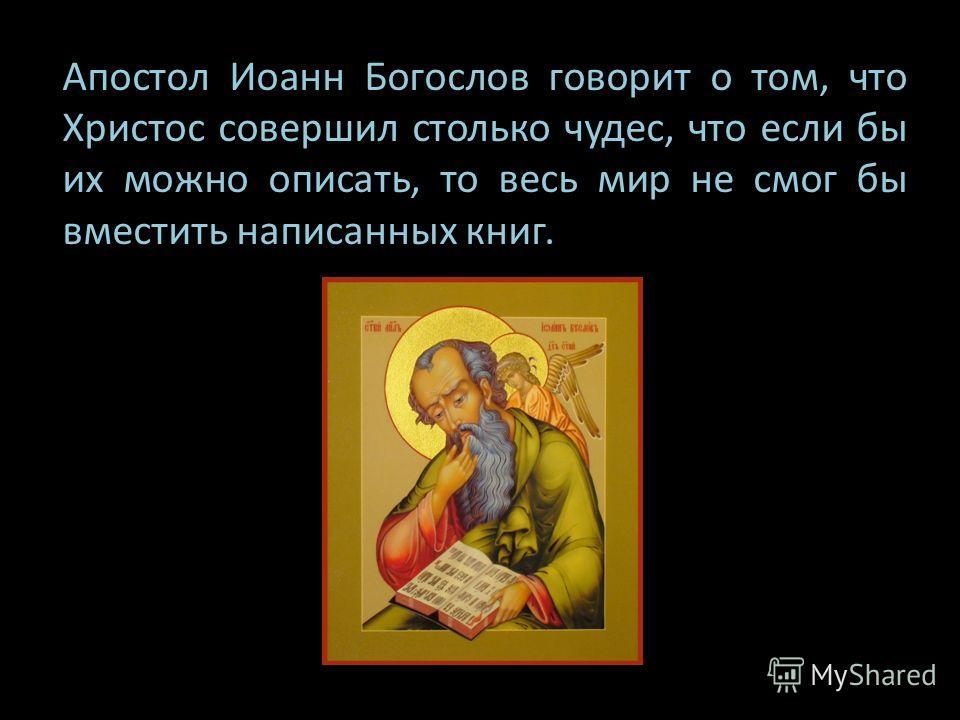 Апостол Иоанн Богослов говорит о том, что Христос совершил столько чудес, что если бы их можно описать, то весь мир не смог бы вместить написанных книг.