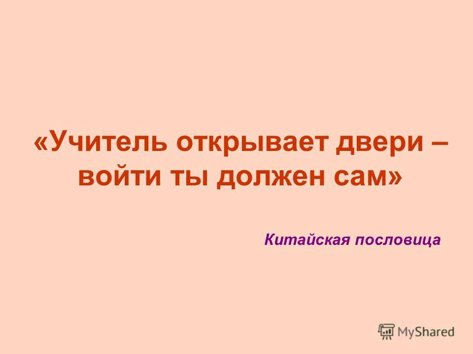 «Учитель открывает двери – войти ты должен сам» Китайская пословица