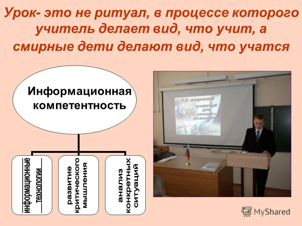 Урок- это не ритуал, в процессе которого учитель делает вид, что учит, а смирные дети делают вид, что учатся Информационная компетентность