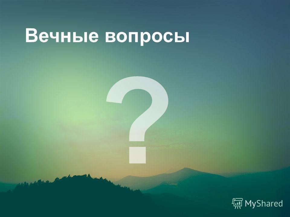 Вечные вопросы ?