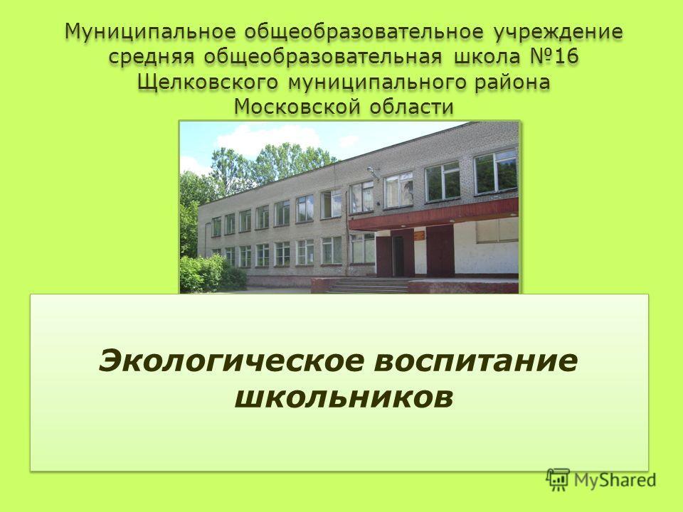 Муниципальное общеобразовательное учреждение средняя общеобразовательная школа 16 Щелковского муниципального района Московской области Экологическое воспитание школьников
