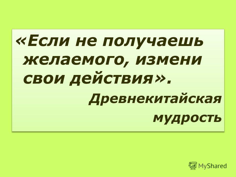 «Если не получаешь желаемого, измени свои действия». Древнекитайская мудрость «Если не получаешь желаемого, измени свои действия». Древнекитайская мудрость