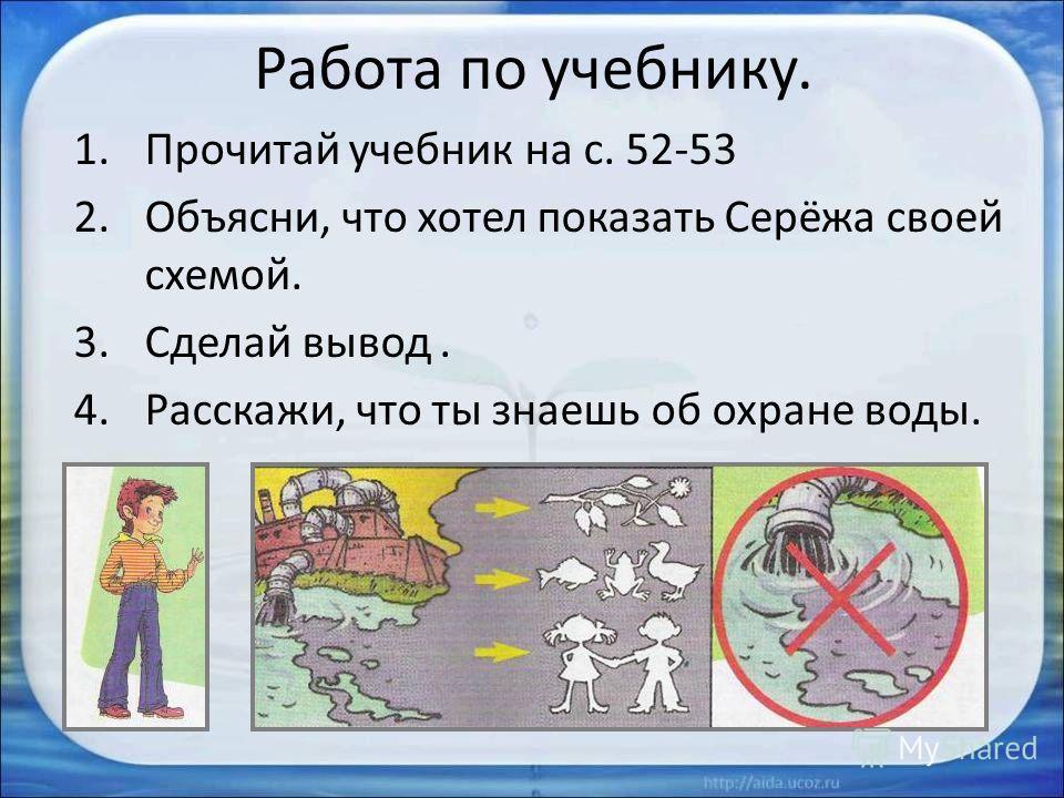 Работа по учебнику. 1.Прочитай учебник на с. 52-53 2.Объясни, что хотел показать Серёжа своей схемой. 3.Сделай вывод. 4.Расскажи, что ты знаешь об охране воды.