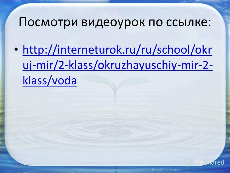 Посмотри видеоурок по ссылке: http://interneturok.ru/ru/school/okr uj-mir/2-klass/okruzhayuschiy-mir-2- klass/voda http://interneturok.ru/ru/school/okr uj-mir/2-klass/okruzhayuschiy-mir-2- klass/voda 16.12.20133
