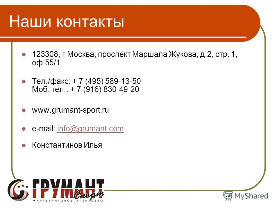 Наши контакты 123308, г Москва, проспект Маршала Жукова, д.2, стр. 1, оф.55/1 Тел./факс: + 7 (495) 589-13-50 Моб. тел.: + 7 (916) 830-49-20 www.grumant-sport.ru e-mail: info@grumant.cominfo@grumant.com Константинов Илья