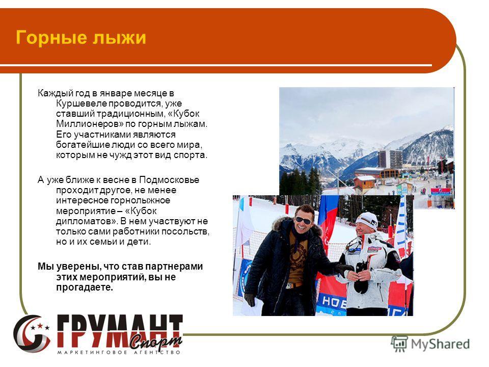 Горные лыжи Каждый год в январе месяце в Куршевеле проводится, уже ставший традиционным, «Кубок Миллионеров» по горным лыжам. Его участниками являются богатейшие люди со всего мира, которым не чужд этот вид спорта. А уже ближе к весне в Подмосковье п