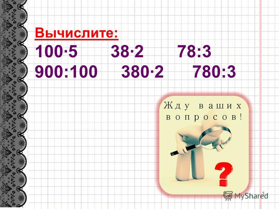 Вычислите: 100·5 38·2 78:3 900:100 380·2 780:3 5