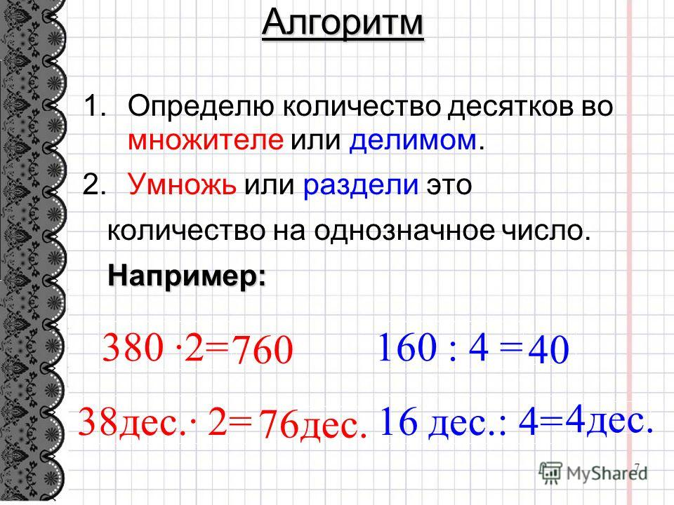 Алгоритм Определю количество десятков во множителе или делимом. Умножь или раздели это количество на однозначное число. Например: 380 ·2= 38дес.· 2= 16 дес.: 4= 160 : 4 = 760 4дес. 40 76дес. 7