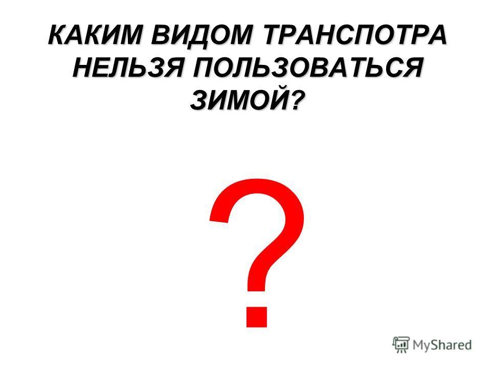 КАКИМ ВИДОМ ТРАНСПОТРА НЕЛЬЗЯ ПОЛЬЗОВАТЬСЯ ЗИМОЙ? ?