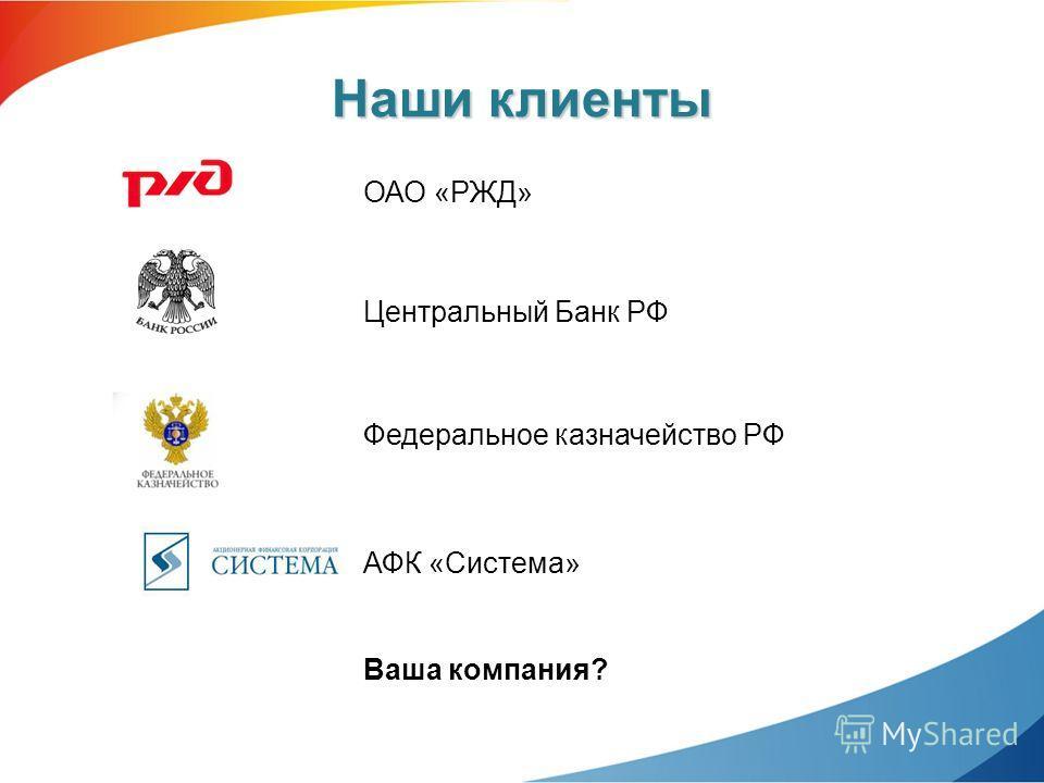 Наши клиенты ОАО «РЖД» Центральный Банк РФ Федеральное казначейство РФ АФК «Система» Ваша компания?