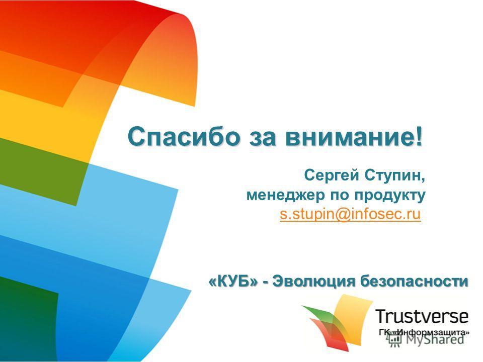 Спасибо за внимание! Сергей Ступин, менеджер по продукту s.stupin@infosec.ru s.stupin@infosec.ru «КУБ» - Эволюция безопасности
