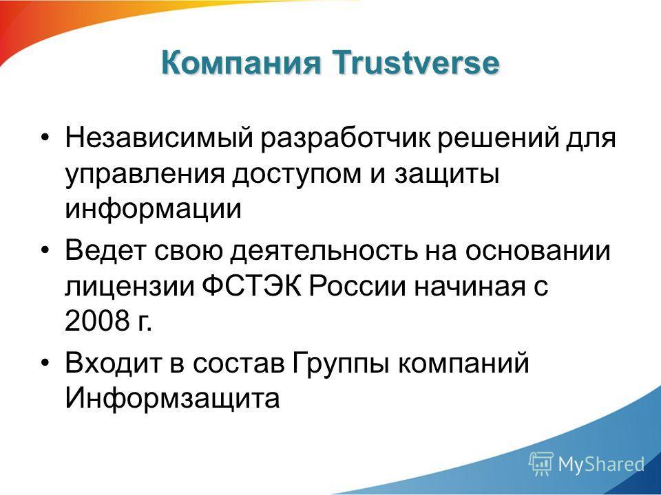 Независимый разработчик решений для управления доступом и защиты информации Ведет свою деятельность на основании лицензии ФСТЭК России начиная с 2008 г. Входит в состав Группы компаний Информзащита Компания Trustverse