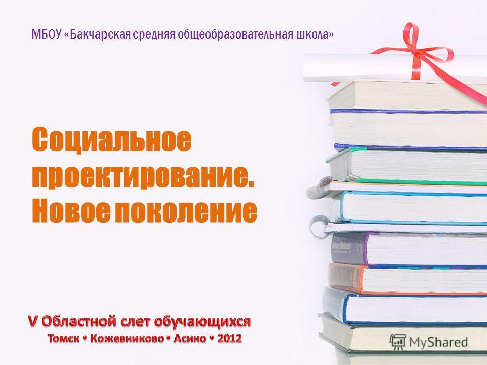 Социальное проектирование. Новое поколение МБОУ «Бакчарская средняя общеобразовательная школа»