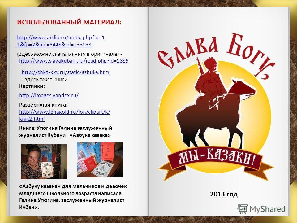 http://images.yandex.ru/ http://www.artlib.ru/index.php?id=1 1&fp=2&uid=6448&iid=233033 ИСПОЛЬЗОВАННЫЙ МАТЕРИАЛ: Картинки: Книга: Утюгина Галина заслуженный журналист Кубани «Азбука казака» 2013 год http://www.lenagold.ru/fon/clipart/k/ knig2.html Ра