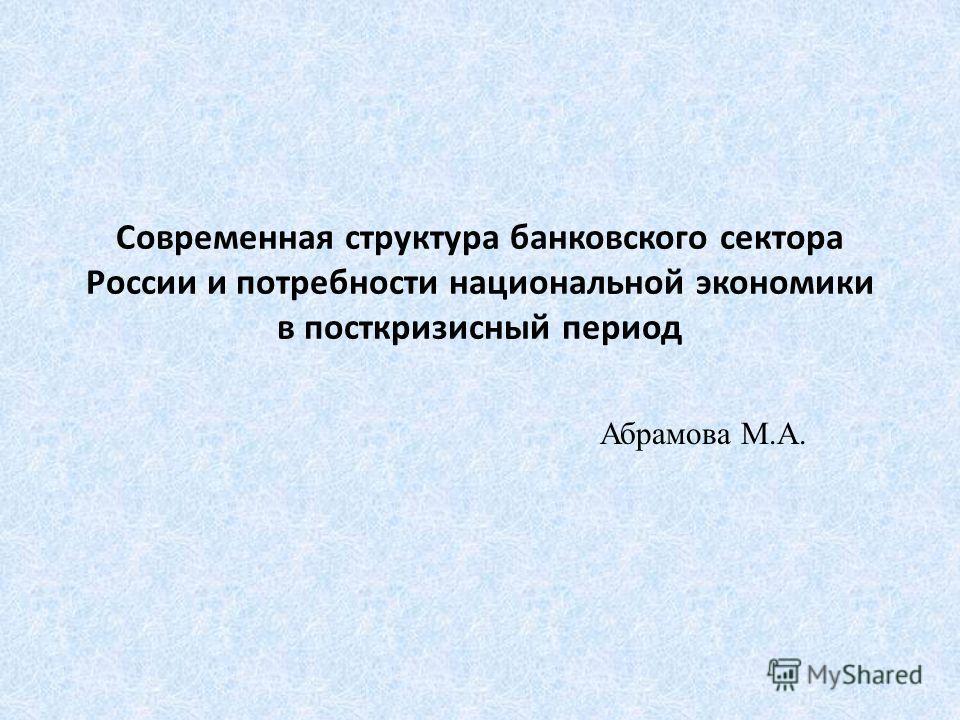 Современная структура банковского сектора России и потребности национальной экономики в посткризисный период Абрамова М.А.