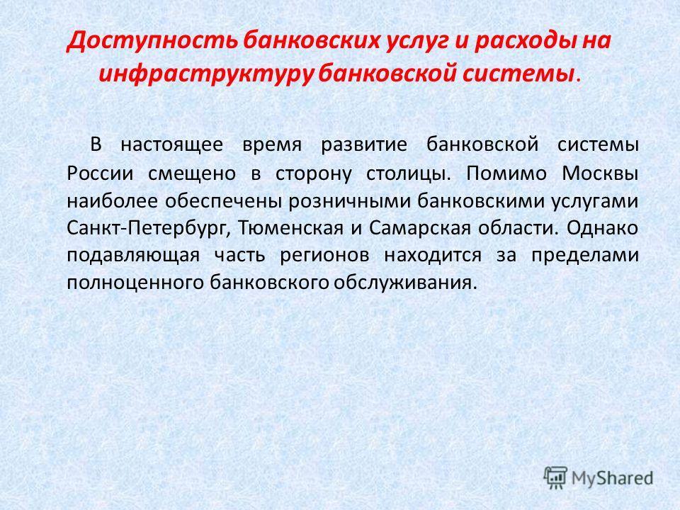 Доступность банковских услуг и расходы на инфраструктуру банковской системы. В настоящее время развитие банковской системы России смещено в сторону столицы. Помимо Москвы наиболее обеспечены розничными банковскими услугами Санкт-Петербург, Тюменская